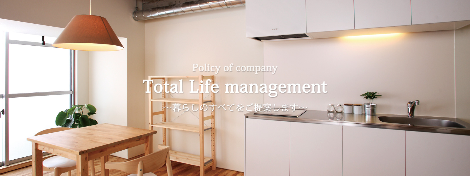 Policy of company Total life management 暮らしのすべてをご提案します